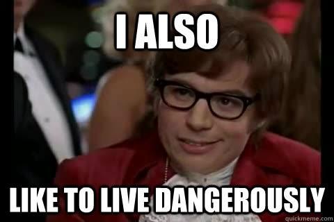 i like to life dangerously